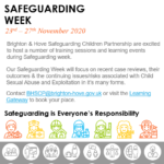 Safeguarding Week 2020. 23rd – 27th November 2020. Brighton & Hove Safeguarding Children Partnership are excited to host a number of training sessions and learning events during Safeguarding week. Our Safeguarding Week will focus on recent case reviews, their outcomes & the continuing issues/risks associated with Child Sexual Abuse and Exploitation in it's many forms. Contact BHSCP@brighton-hove.gov.uk or visit the Learning Gateway to book your place.